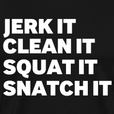 Jerk it, Clean it, Squat it, Snatch it,
