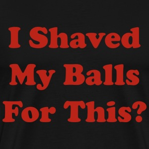 I Shaved My Balls For This - Men's Premium T-Shirt