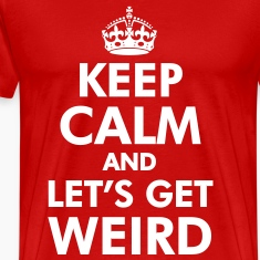Keep Calm and Let's Get Weird T-Shirts