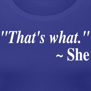 """That's what."" ~ She Women's T-Shirts - Women's Premium T-Shirt"