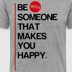 Be (With) Someone That Makes You Happy - Men's Premium T-Shirt