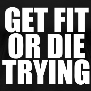 Get Fit Or Die Trying Women's T-Shirts - Women's Premium T-Shirt