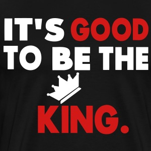It's Good To Be The King T-Shirts - Men's Premium T-Shirt