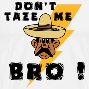 Mexican Don't Taze Me Bro T-Shirt - Men's Premium T-Shirt