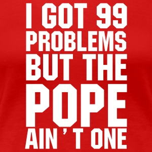 I got 99 problems but the Pope ain't one T-Shirt - Women's Premium T-Shirt