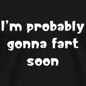 I'm probably gonna fart soon - Men's Premium T-Shirt