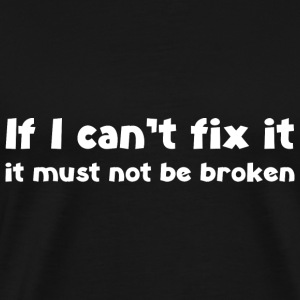If I can't fix it it must not be broken - Men's Premium T-Shirt