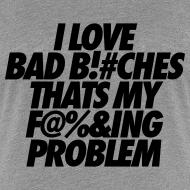 Design ~ I Love Bad Bitches That's My Fucking Problem Women's T-Shirts