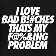 Design ~ I Love Bad Bitches That's My Fucking Problem T-Shirts