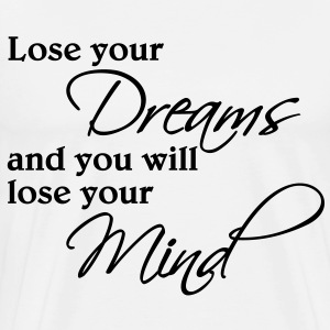 Lose your dreams and you will lose your mind T-Shirts - Men's Premium T-Shirt