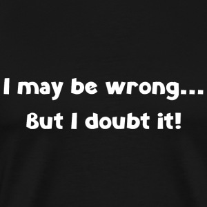 I may be wrong... But I doubt it! - Men's Premium T-Shirt
