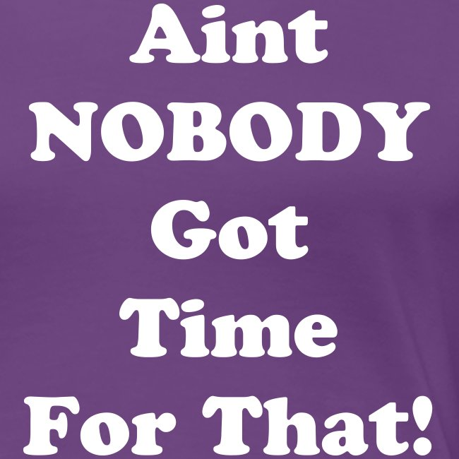 Image result for aint' nobody got time for that