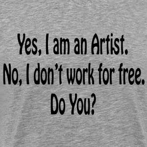 Yes I am An Artist No I Don't Work For Free..Mens  - Men's Premium T-Shirt