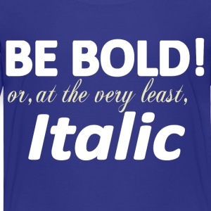 Be Bold or Italic Baby & Toddler Shirts - Toddler Premium T-Shirt