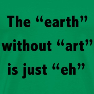 The earth without art is just eh - Men's Premium T-Shirt