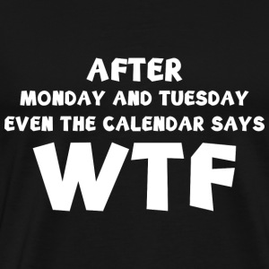 The Calendar Says WTF - Men's Premium T-Shirt