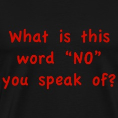 "What is this word ""No"" you speak of?"