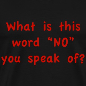 "What is this word ""No"" you speak of? - Men's Premium T-Shirt"