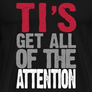 TI's Get All The Attention - Men's Premium T-Shirt