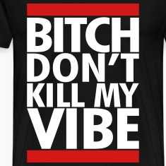 DONT KILL MY VIBE T-Shirts