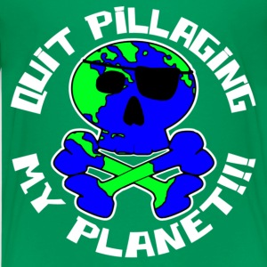 Quit Pillaging My Planet!!! - Kids' Premium T-Shirt