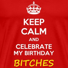 Keep calm and celebrate my birthday, bitches meme