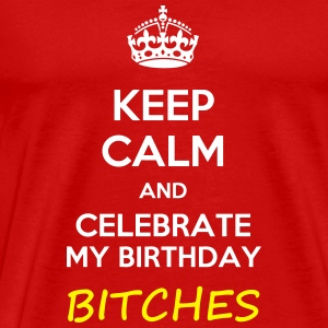 Keep calm and celebrate my birthday, bitches meme - Men's Premium T-Shirt