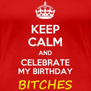 Keep calm and celebrate my birthday, bitches meme - Women's Premium T-Shirt