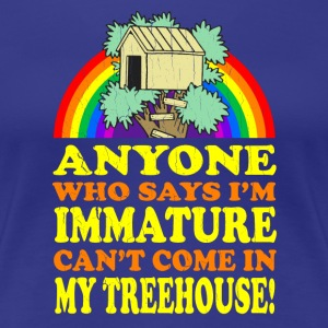 Immature? No Treehouse for You! - Women's Premium T-Shirt