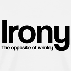 Irony. The Opposite of Wrinkly T-Shirts