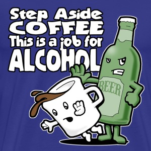 Step Aside Coffee... This is a Job for Alcohol - Men's Premium T-Shirt