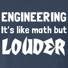 Engineering. It is like math but louder T-Shirts