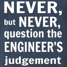 Never But Never Question the Engineer's Judgement T-Shirts