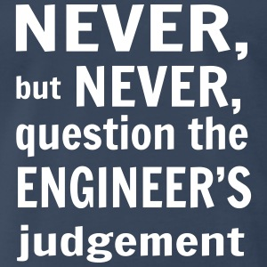 Never But Never Question the Engineer's Judgement T-Shirts - Men's Premium T-Shirt