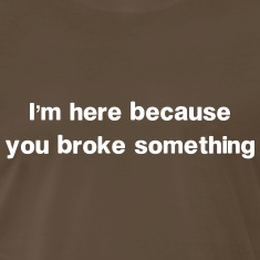 I'm here because you broke something T-Shirts