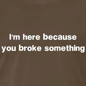 I'm here because you broke something T-Shirts - Men's Premium T-Shirt