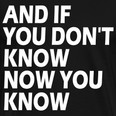 AND IF YOU DON'T KNOW NOW YOU KNOW T-Shirts