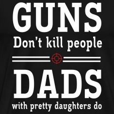 Guns Don't Kill People. Dads with Pretty Daughters T-Shirts