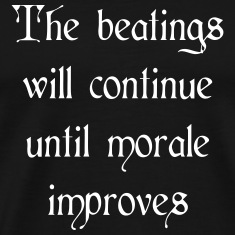 Beatings will continue until morale improves T-Shirts