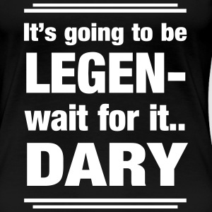 It's going to be legendary. Wait for it.  Women's T-Shirts - Women's Premium T-Shirt