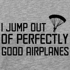 I jump out of perfectly good airplanes T-Shirts