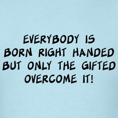 Everybody is born right handed. Gifted overcome it T-Shirts