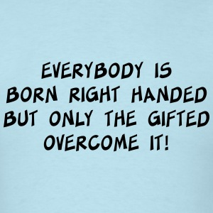 Everybody is born right handed. Gifted overcome it T-Shirts - Men's T-Shirt