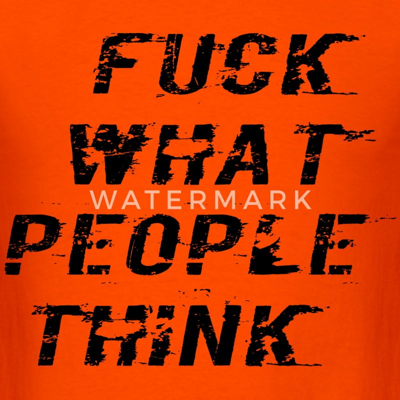 Fuck what people think T-Shirts - Men's T-Shirt