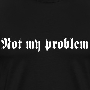 Not my problem T-Shirts - Men's Premium T-Shirt