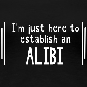 I'm just here to establish an alibi Women's T-Shirts - Women's Premium T-Shirt