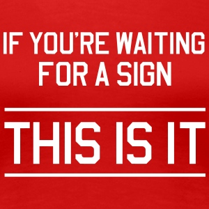 If you are waiting for a sign. This is it. Women's T-Shirts - Women's Premium T-Shirt