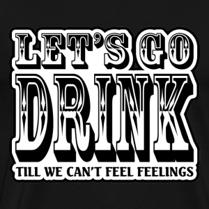 Let's GO Drink Till We Can't Feel Feelings T-Shirts - Men's Premium T-Shirt