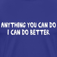 Anything you can do I can do better T-Shirts