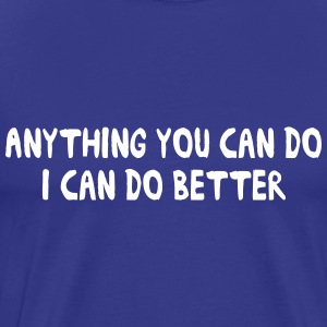 Anything you can do I can do better T-Shirts - Men's Premium T-Shirt